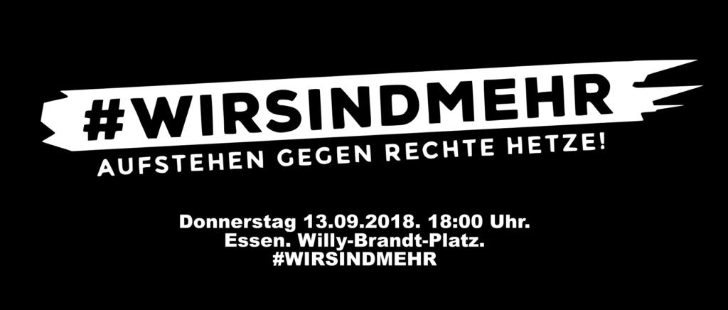 """#WIRSINDMEHR – Aufstehen gegen rechte Hetze!</p> <p>Nach einem bislang nicht aufgeklärten Mord demonstrieren seit Tagen Rechtsextreme, Nazis und rechte Hooligans in Chemnitz. Angefeuert von der """"Alternative für Deutschland"""" und Hand in Hand mit PeGiDa hat sich ein Mob gebildet, der 26 Jahre nach den Pogromen von Rostock-Lichtenhagen wieder Menschen durch die Stadt jagt. Die Bilder der aggressiven Masse, die """"Hitlergrüße"""", Aussagen wie """"Unsere Parole heißt töten!"""", die Angriffe auf Journalist*innen beherrschen seit Tagen die Medien.</p> <p>Dem stellen wir uns entgegen!</p> <p>Auch Nordrhein-Westfalen ist von rechten Strukturen durchzogen. Ableger finden sich in vielen Städten, wie zum Beispiel Dortmund, Düsseldorf, Bottrop, Duisburg, Gelsenkirchen und Essen. In den vergangenen Jahren haben sich viele Menschen aus den unterschiedlichsten Zusammenhängen den Rechten entgegen gestellt. Trotzdem formieren sich überall dort zusehends Rechtsrextreme immer weiter und bilden bereits Bürgerwehren, wie in Essen-Steele. Sie fühlen sich immer sicherer und hetzen unverholen gegen Geflüchtete, Andersdenkende, Jüd*innen und LSBTIQ*.</p> <p>Wir setzen ein Zeichen gegen die rechte Hetze. Denn wir haben genug, und zwar seit langem.</p> <p>Wir setzen uns gegen Rassismus, Antisemitismus, Antifeminismus und LSBTIQ*-Feindlichkeit ein.<br /> Gemeinsam stehen wir für Weltoffenheit, Demokratie, Humanismus und Toleranz,,."""